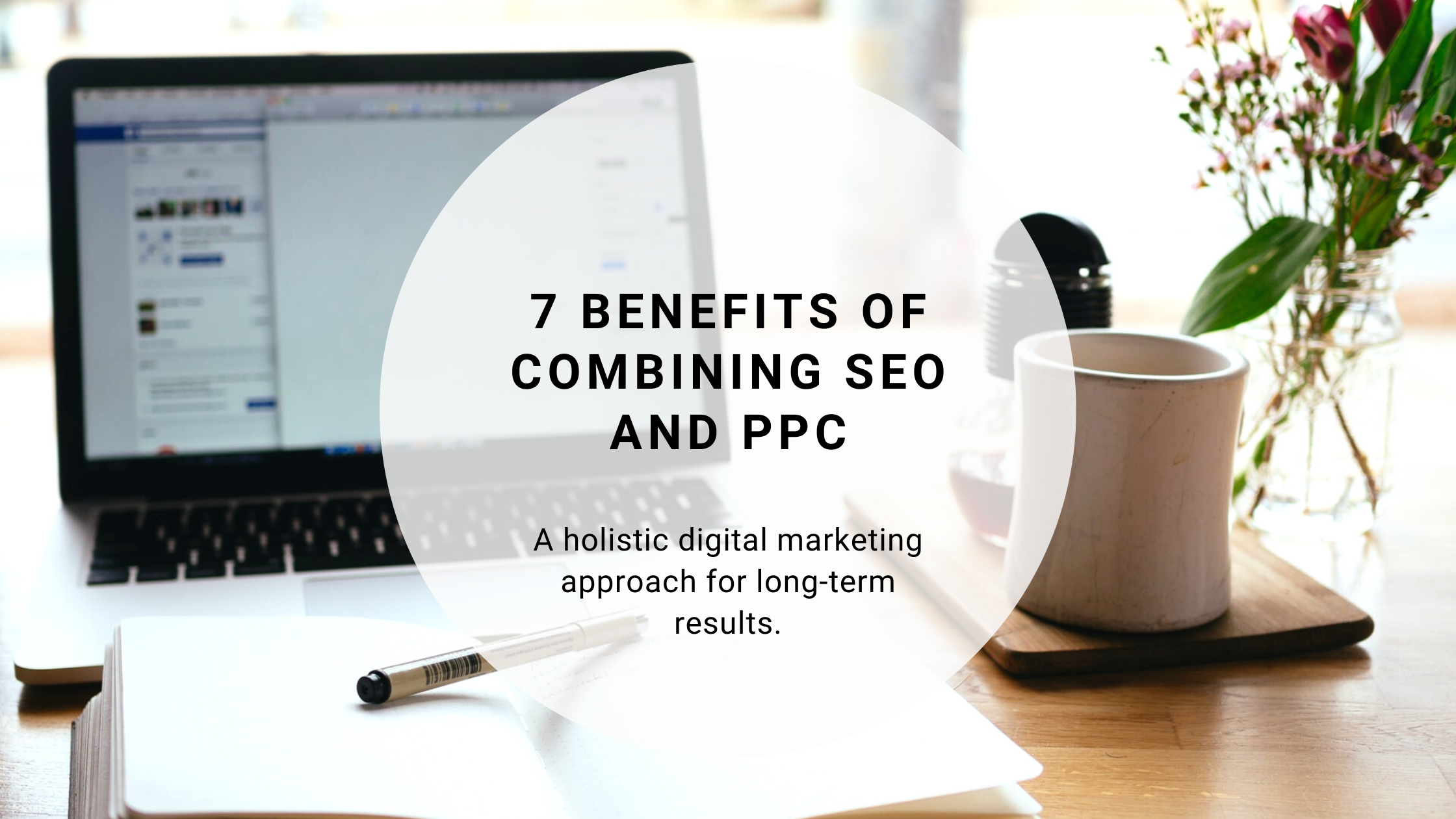 7 Benefits of Combining SEO and PPC